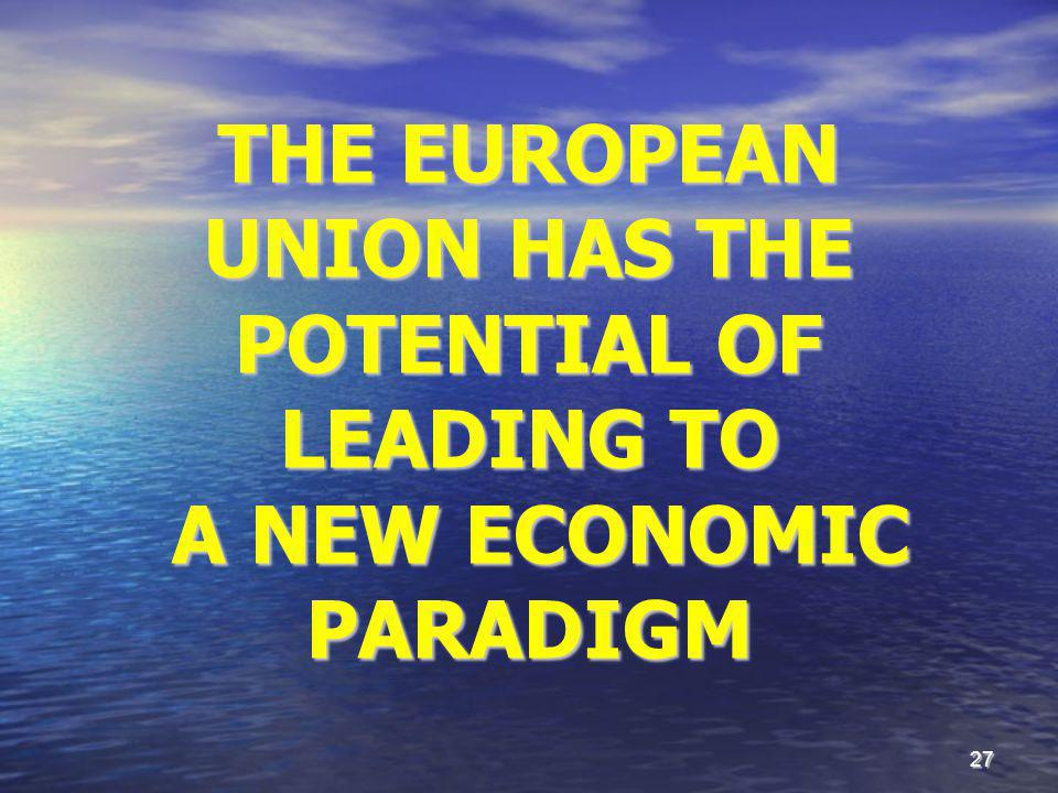 27 THE EUROPEAN UNION HAS THE POTENTIAL OF LEADING TO A NEW ECONOMIC PARADIGM A NEW ECONOMIC PARADIGM