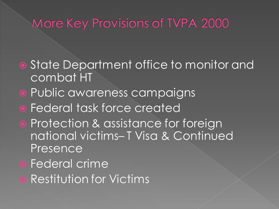 State Department office to monitor and combat HT  Public awareness campaigns  Federal task force created  Protection & assistance for foreign national victims– T Visa & Continued Presence  Federal crime  Restitution for Victims