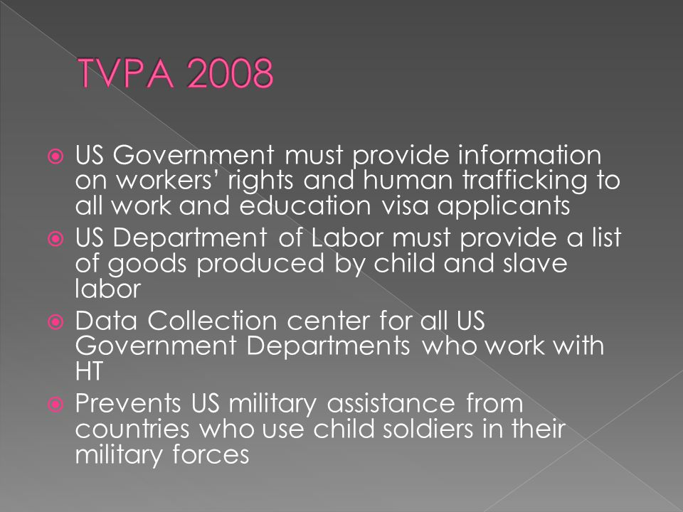  US Government must provide information on workers' rights and human trafficking to all work and education visa applicants  US Department of Labor must provide a list of goods produced by child and slave labor  Data Collection center for all US Government Departments who work with HT  Prevents US military assistance from countries who use child soldiers in their military forces