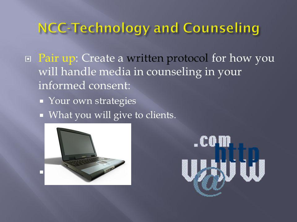  Pair up: Create a written protocol for how you will handle media in counseling in your informed consent:  Your own strategies  What you will give