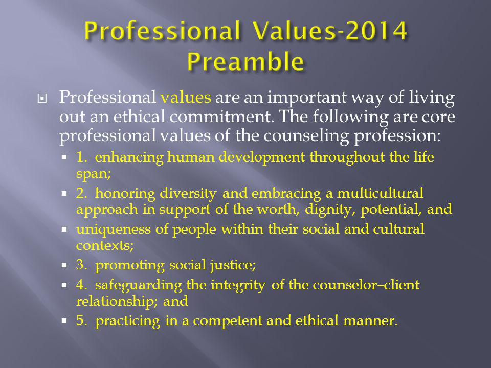  Professional values are an important way of living out an ethical commitment. The following are core professional values of the counseling professio