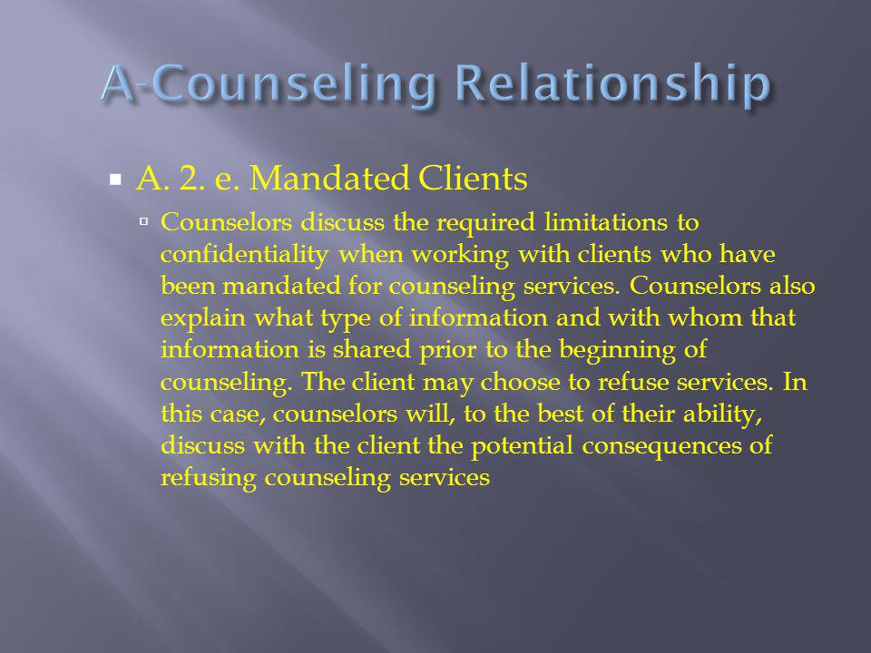  A. 2. e. Mandated Clients  Counselors discuss the required limitations to confidentiality when working with clients who have been mandated for coun