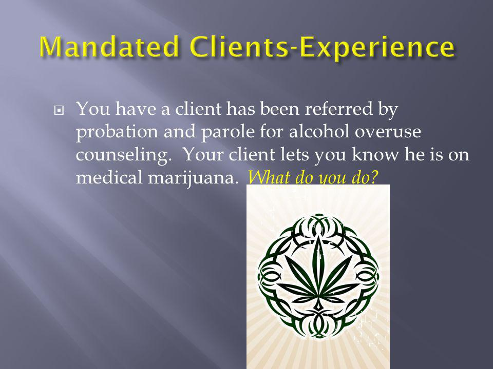  You have a client has been referred by probation and parole for alcohol overuse counseling. Your client lets you know he is on medical marijuana. Wh