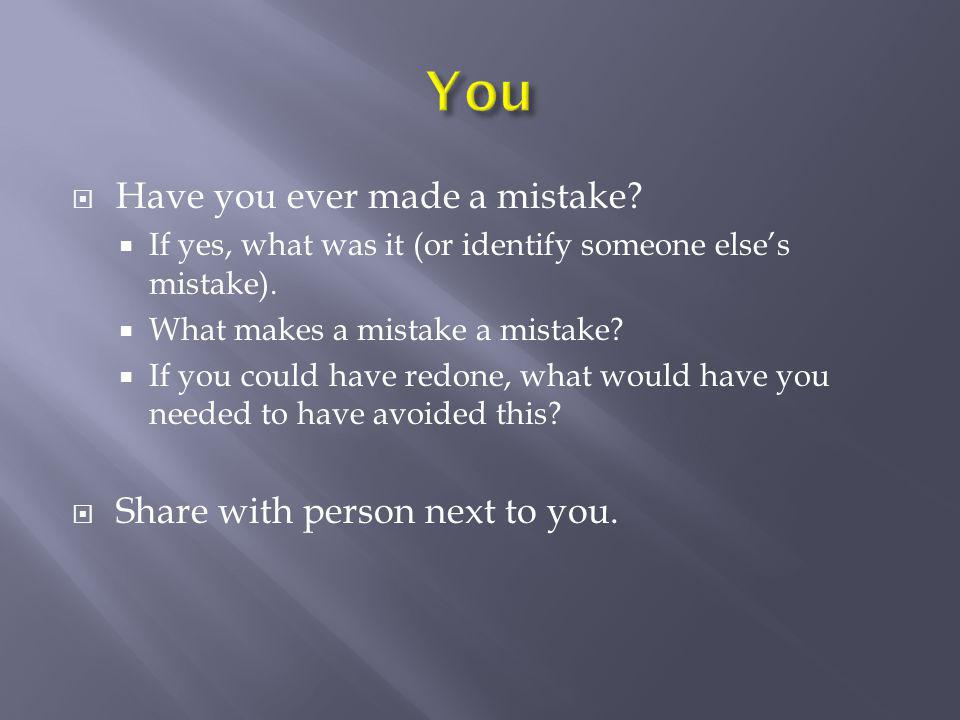  Have you ever made a mistake?  If yes, what was it (or identify someone else's mistake).  What makes a mistake a mistake?  If you could have redo