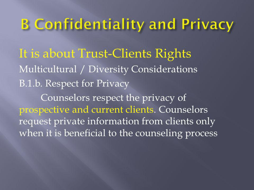 It is about Trust-Clients Rights Multicultural / Diversity Considerations B.1.b. Respect for Privacy Counselors respect the privacy of prospective and