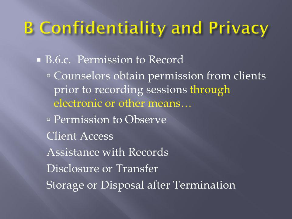  B.6.c. Permission to Record  Counselors obtain permission from clients prior to recording sessions through electronic or other means…  Permission