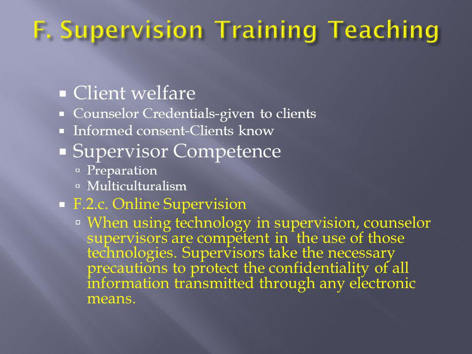  Client welfare  Counselor Credentials-given to clients  Informed consent-Clients know  Supervisor Competence  Preparation  Multiculturalism  F