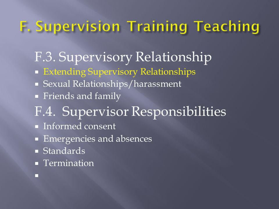 F.3. Supervisory Relationship  Extending Supervisory Relationships  Sexual Relationships/harassment  Friends and family F.4. Supervisor Responsibil