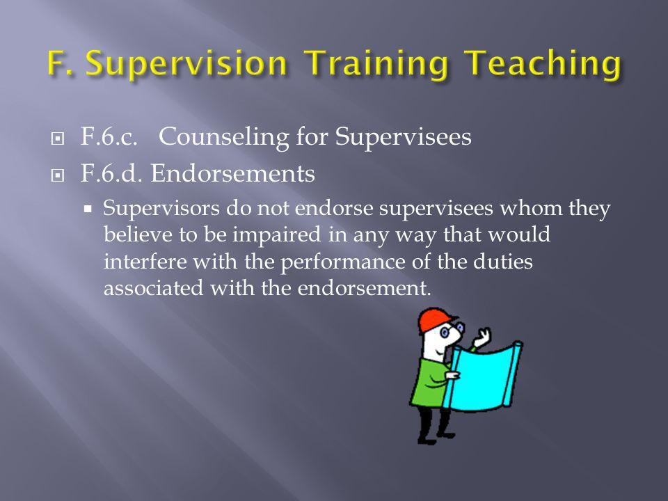  F.6.c. Counseling for Supervisees  F.6.d. Endorsements  Supervisors do not endorse supervisees whom they believe to be impaired in any way that wo