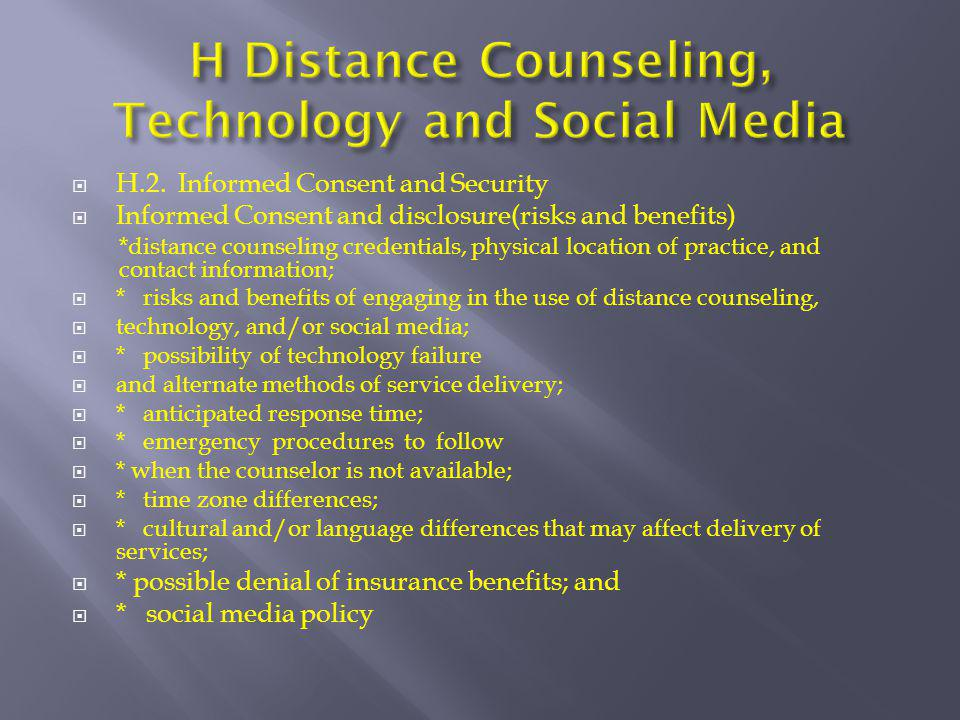 H.2. Informed Consent and Security  Informed Consent and disclosure(risks and benefits) *distance counseling credentials, physical location of prac