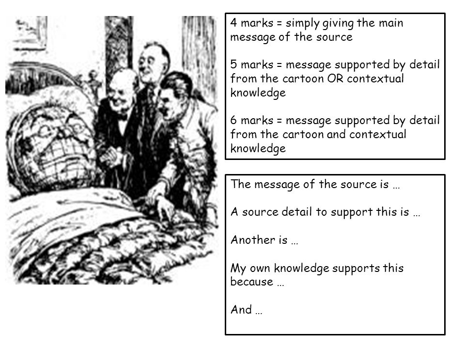 4 marks = simply giving the main purpose of the source 5 marks = purpose supported by detail from the cartoon OR contextual knowledge 6 marks = purpose supported by detail from the cartoon and contextual knowledge The purpose of the source is … A source detail to support this is … Another is … My own knowledge supports this because … And …
