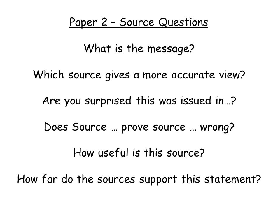 4 marks = simply giving the main message of the source 5 marks = message supported by detail from the cartoon OR contextual knowledge 6 marks = message supported by detail from the cartoon and contextual knowledge The message of the source is … A source detail to support this is … Another is … My own knowledge supports this because … And … What is the message?