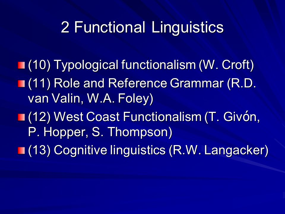2 Functional Linguistics (10) Typological functionalism (W. Croft) (11) Role and Reference Grammar (R.D. van Valin, W.A. Foley) (12) West Coast Functi