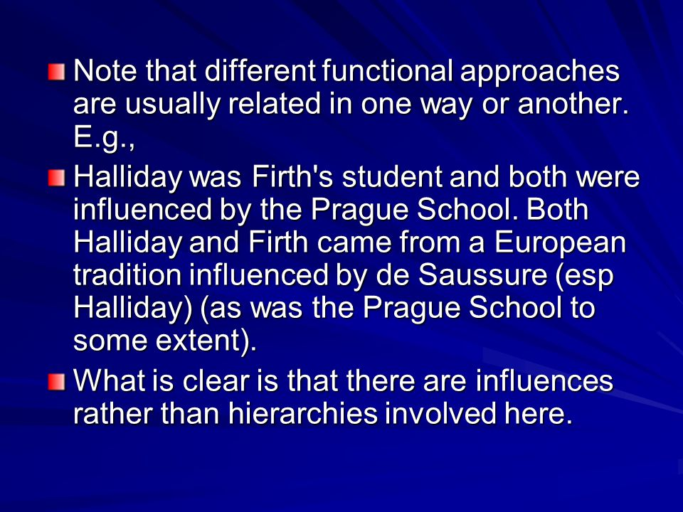 Note that different functional approaches are usually related in one way or another. E.g., Halliday was Firth's student and both were influenced by th
