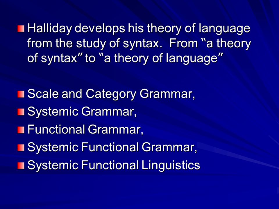 "Halliday develops his theory of language from the study of syntax. From "" a theory of syntax "" to "" a theory of language "" Scale and Category Grammar,"
