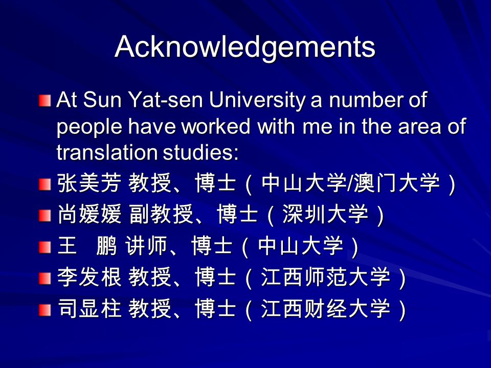 Acknowledgements At Sun Yat-sen University a number of people have worked with me in the area of translation studies: 张美芳 教授、博士(中山大学 / 澳门大学) 尚媛媛 副教授、博