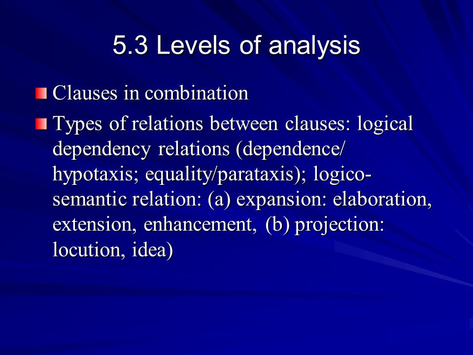 5.3 Levels of analysis Clauses in combination Types of relations between clauses: logical dependency relations (dependence/ hypotaxis; equality/parata