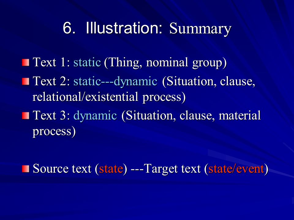 6. Illustration: Summary Text 1: static (Thing, nominal group) Text 2: static---dynamic (Situation, clause, relational/existential process) Text 3: dy