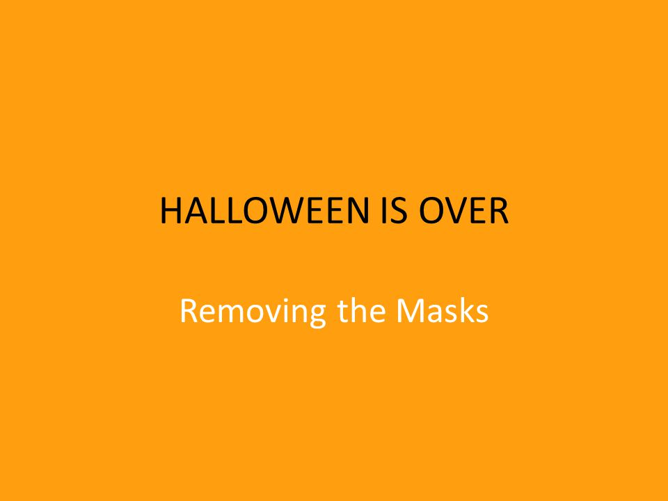 HALLOWEEN IS OVER Removing the Masks