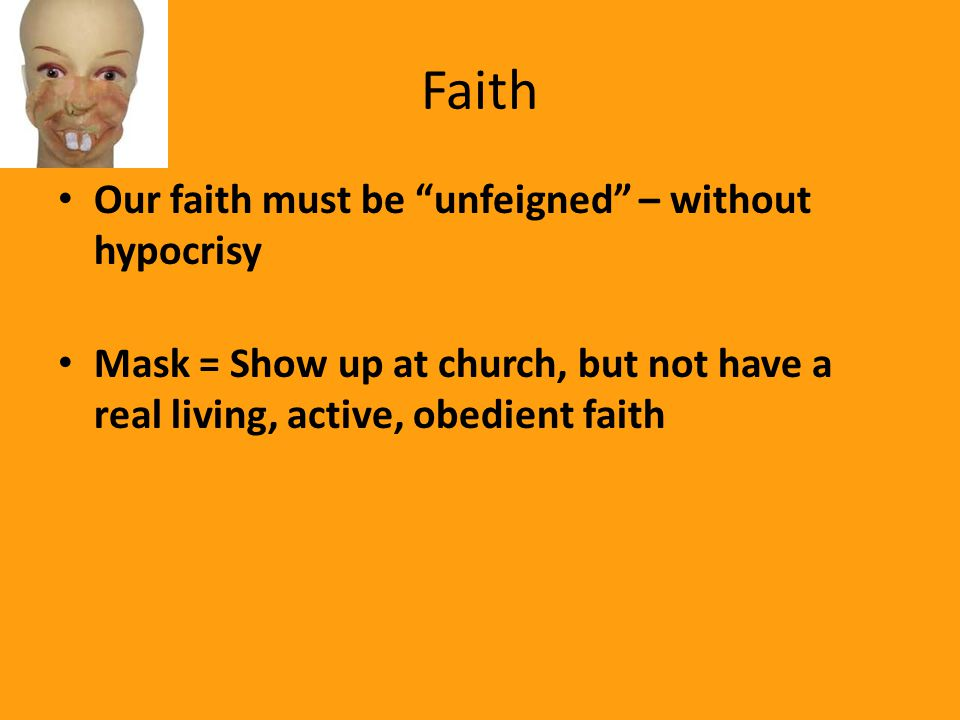 Faith Our faith must be unfeigned – without hypocrisy Mask = Show up at church, but not have a real living, active, obedient faith