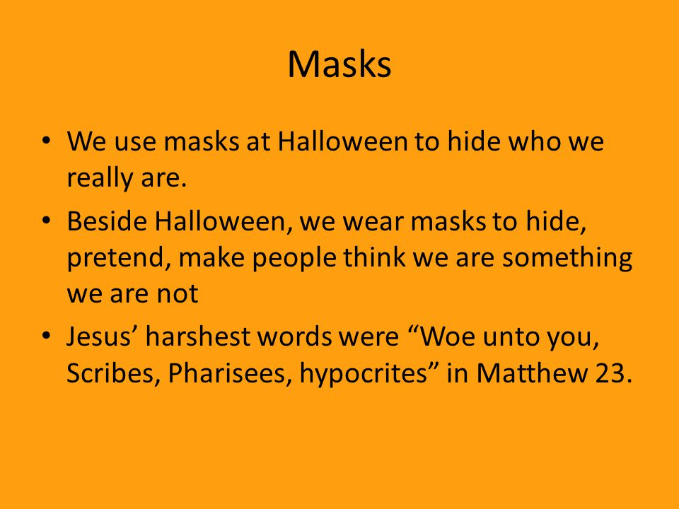 Masks We use masks at Halloween to hide who we really are.
