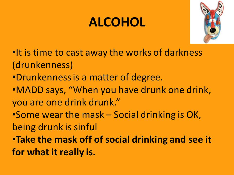 ALCOHOL It is time to cast away the works of darkness (drunkenness) Drunkenness is a matter of degree.