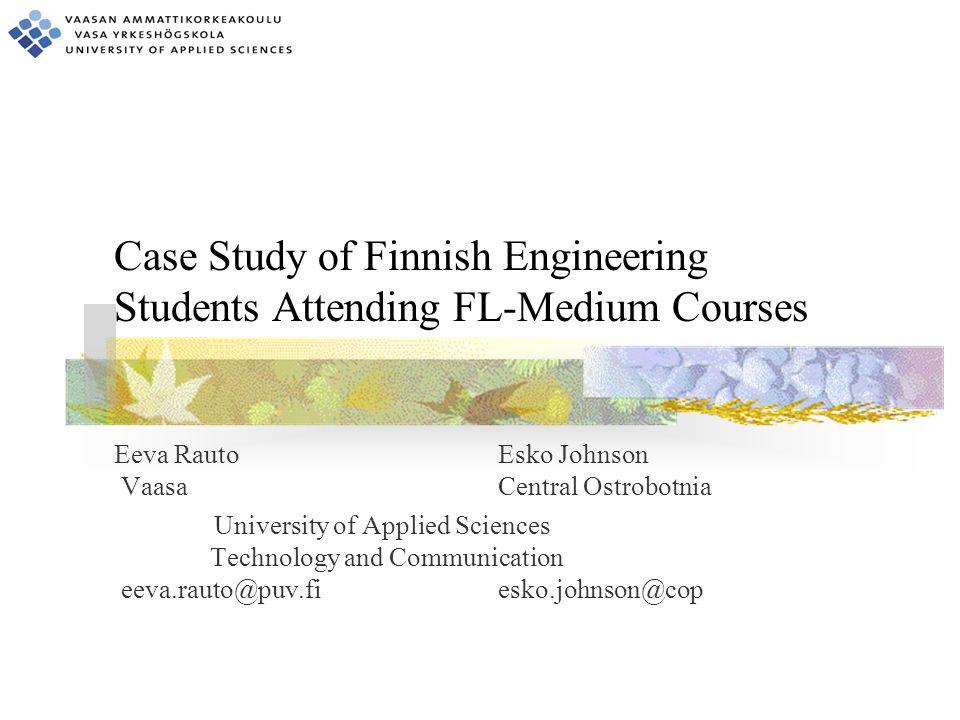 Case Study of Finnish Engineering Students Attending FL-Medium Courses Eeva RautoEsko Johnson Vaasa Central Ostrobotnia University of Applied Sciences