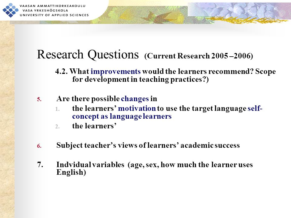 Research Questions (Current Research 2005 –2006) 4.2. What improvements would the learners recommend? Scope for development in teaching practices?) 5.