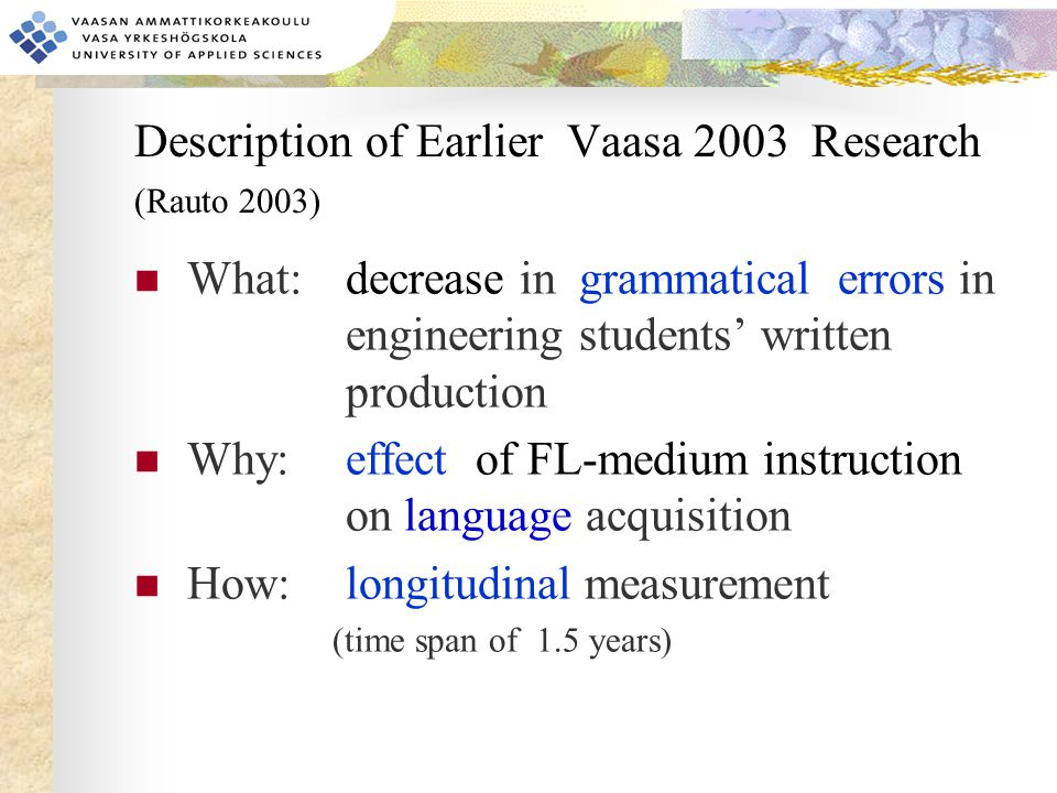 Description of Earlier Vaasa 2003 Research (Rauto 2003) What:decrease in grammatical errors in engineering students' written production Why: effect of