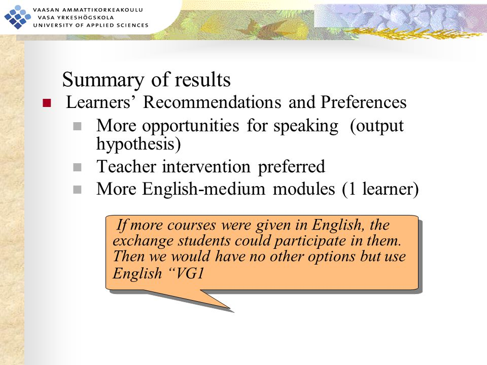 Summary of results Learners' Recommendations and Preferences More opportunities for speaking (output hypothesis) Teacher intervention preferred More English-medium modules (1 learner) If more courses were given in English, the exchange students could participate in them.