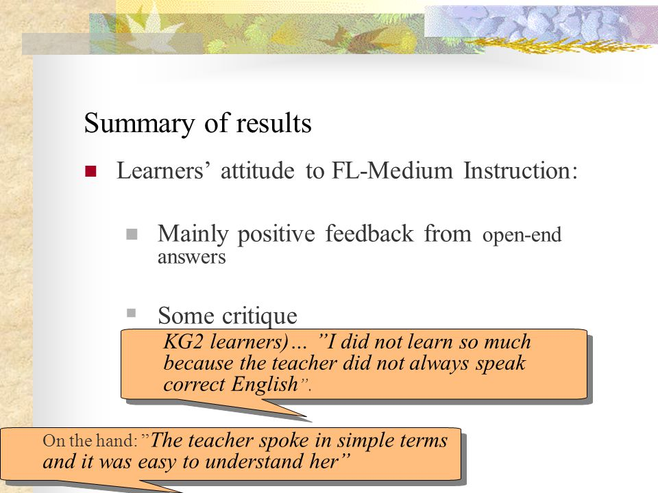 Summary of results Learners' attitude to FL-Medium Instruction: Mainly positive feedback from open-end answers  Some critique KG2 learners)… I did not learn so much because the teacher did not always speak correct English .