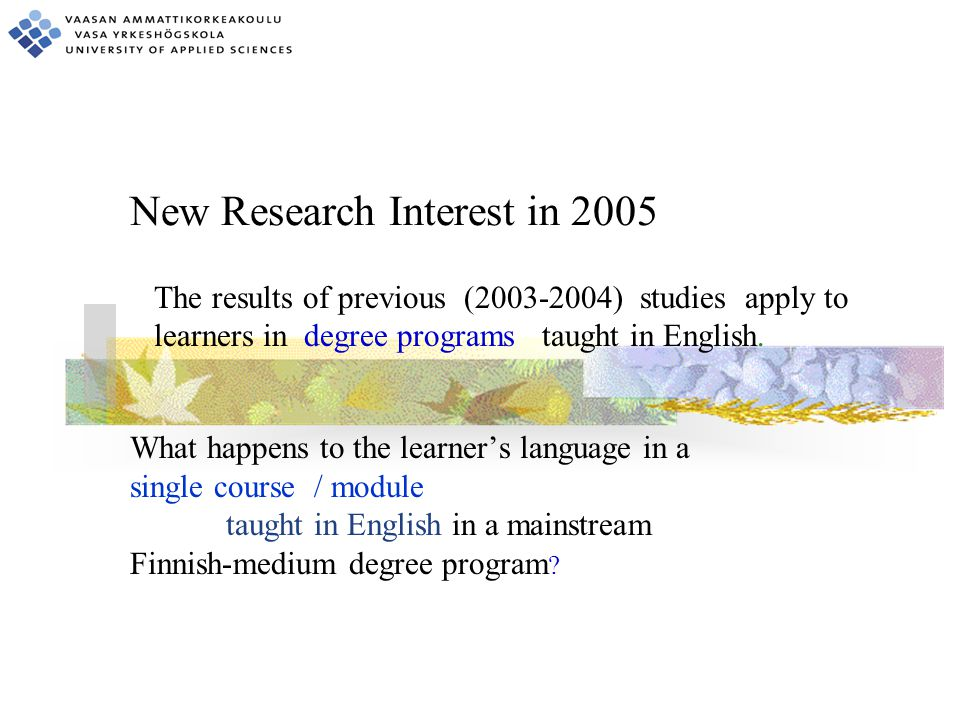 New Research Interest in 2005 What happens to the learner's language in a single course / module taught in English in a mainstream Finnish-medium degree program .
