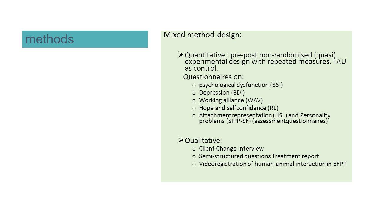 methods Mixed method design:  Quantitative : pre-post non-randomised (quasi) experimental design with repeated measures, TAU as control. Questionnair