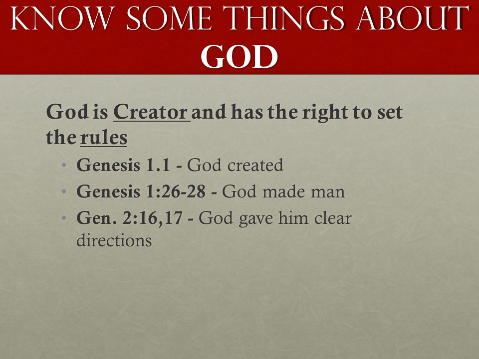 Know Some Things About GOD God is Creator and has the right to set the rules Genesis 1.1 - God created Genesis 1.1 - God created Genesis 1:26-28 - God made man Genesis 1:26-28 - God made man Gen.