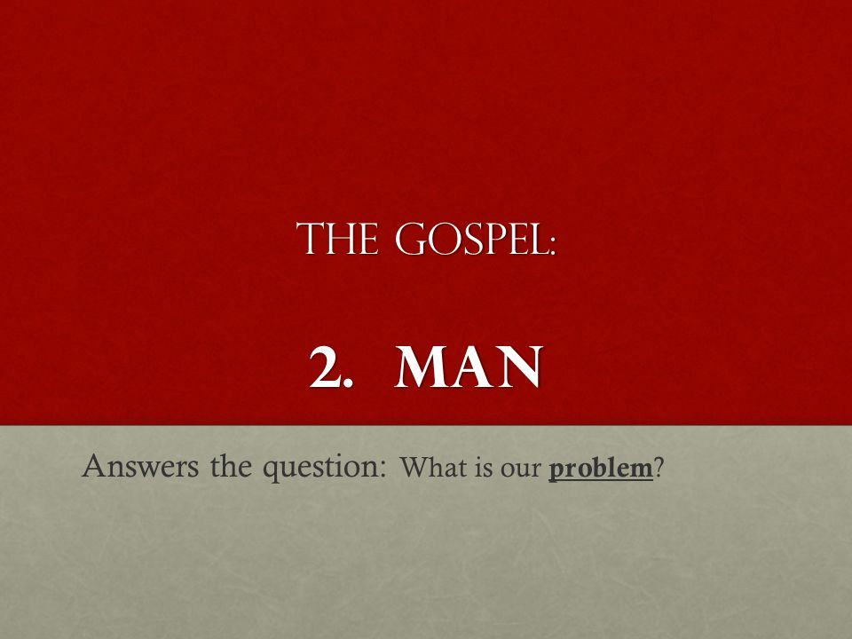 The Gospel: 2. MAN Answers the question: What is our problem ?