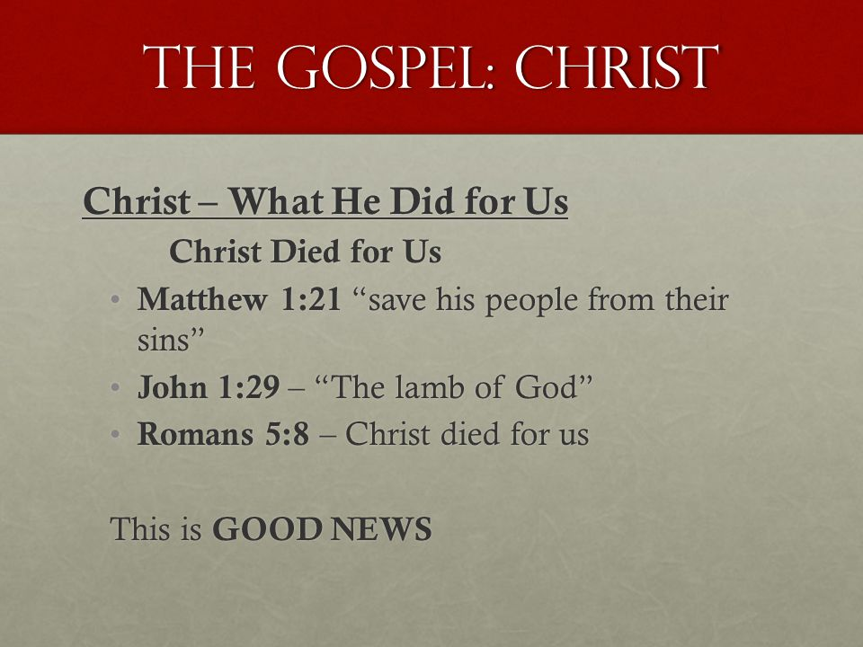 The Gospel: Christ Christ – What He Did for Us Christ Died for Us Matthew 1:21 save his people from their sins Matthew 1:21 save his people from their sins John 1:29 – The lamb of God John 1:29 – The lamb of God Romans 5:8 – Christ died for us Romans 5:8 – Christ died for us This is GOOD NEWS