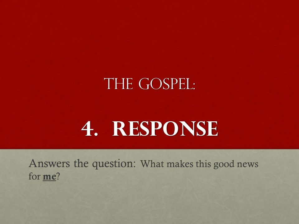 The Gospel: 4. Response Answers the question: What makes this good news for me