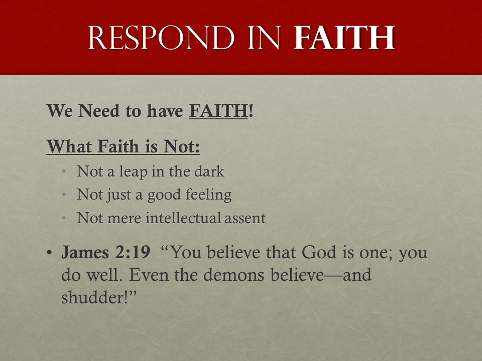 Respond in FAITH We Need to have FAITH! What Faith is Not: Not a leap in the darkNot a leap in the dark Not just a good feelingNot just a good feeling