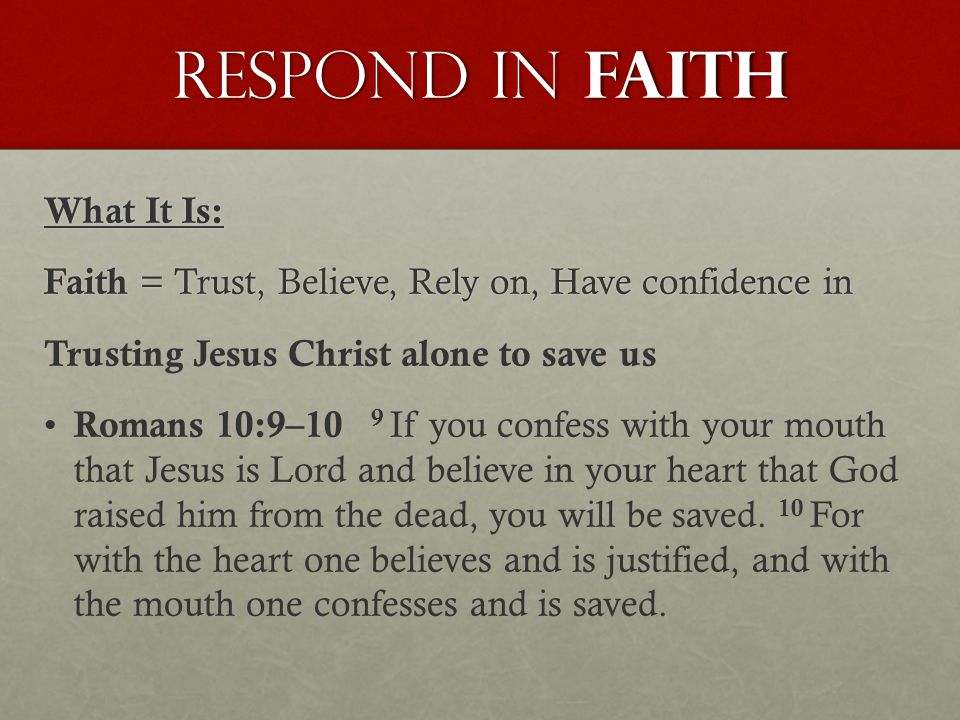 Respond in FAITH What It Is: Faith = Trust, Believe, Rely on, Have confidence in Trusting Jesus Christ alone to save us Romans 10:9–10 9 If you confess with your mouth that Jesus is Lord and believe in your heart that God raised him from the dead, you will be saved.