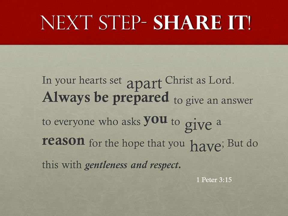 Next Step- Share it ! In your hearts set apart Christ as Lord. Always be prepared to give an answer to everyone who asks you to give a reason for the