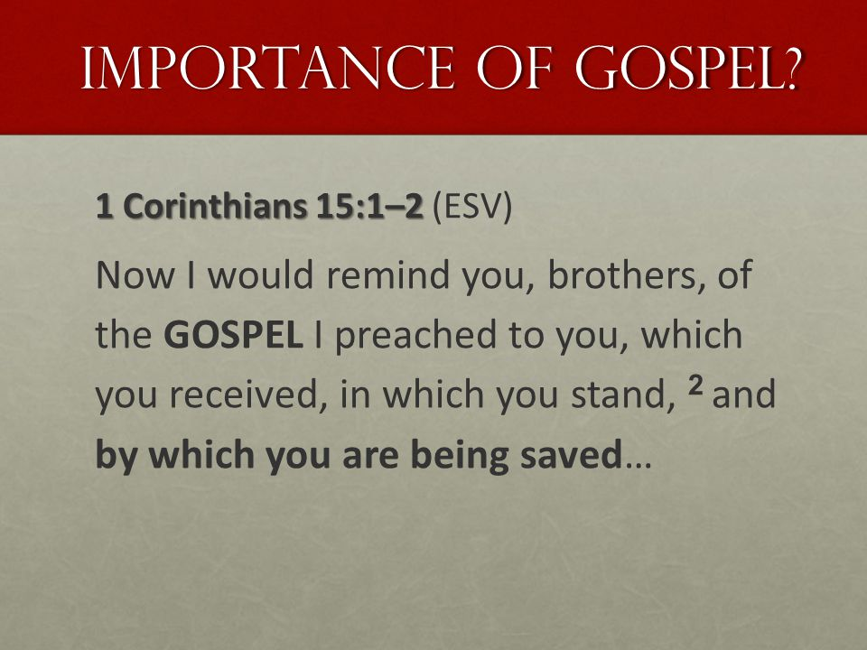 Importance of Gospel? 1 Corinthians 15:1–2 1 Corinthians 15:1–2 (ESV) Now I would remind you, brothers, of the GOSPEL I preached to you, which you rec