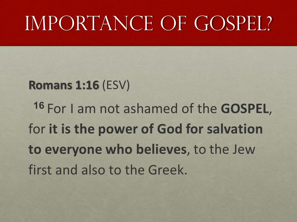 Importance of Gospel? Romans 1:16 Romans 1:16 (ESV) 16 For I am not ashamed of the GOSPEL, for it is the power of God for salvation to everyone who be