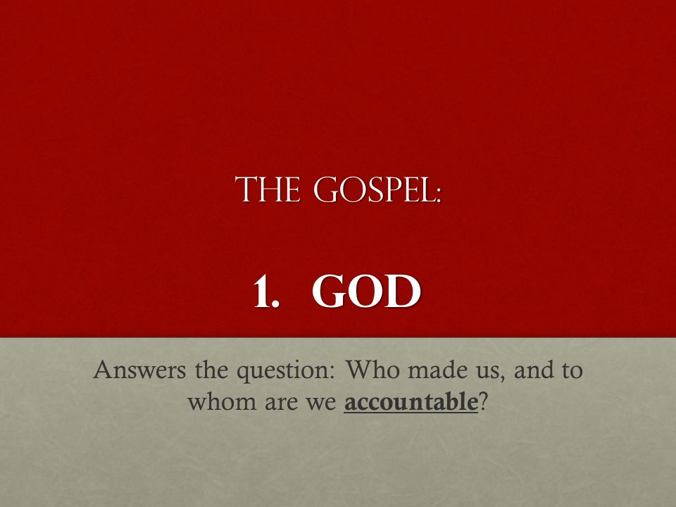 The Gospel: 1. GOD Answers the question: Who made us, and to whom are we accountable ?