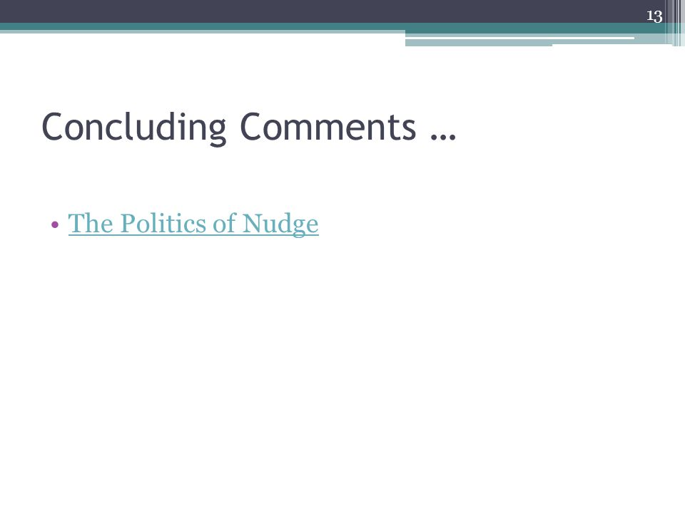 Concluding Comments … The Politics of Nudge 13