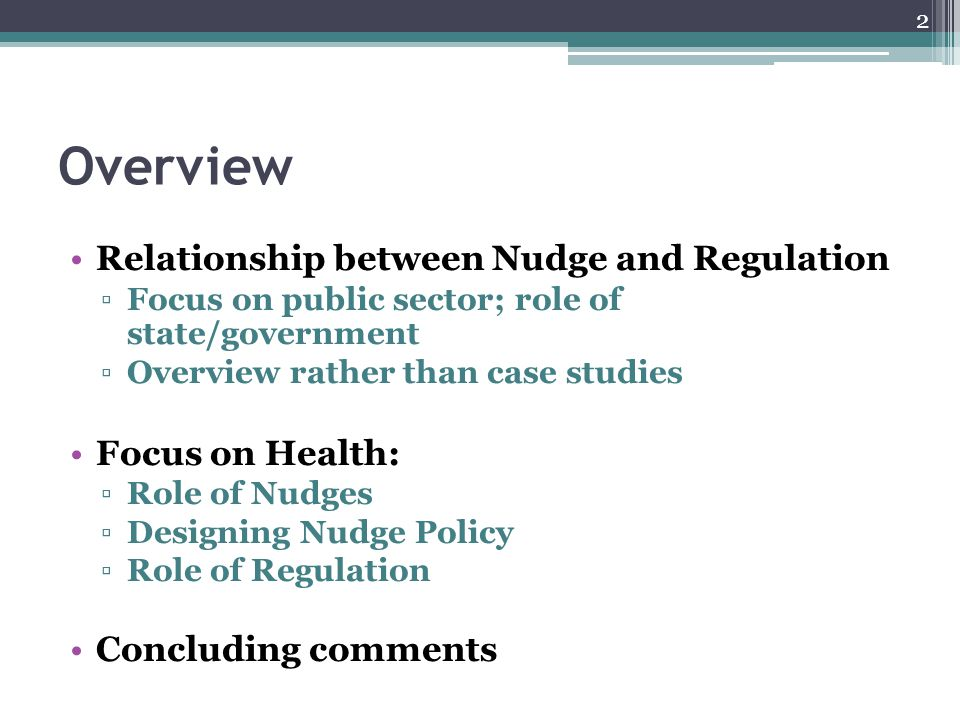 Overview Relationship between Nudge and Regulation ▫Focus on public sector; role of state/government ▫Overview rather than case studies Focus on Healt