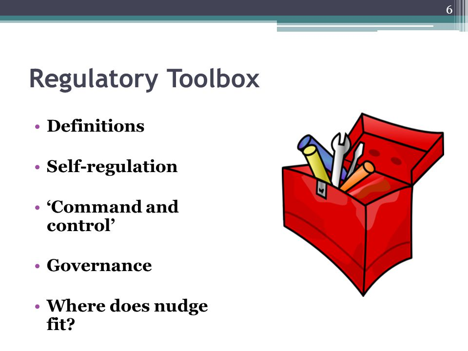 Regulatory Toolbox Definitions Self-regulation 'Command and control' Governance Where does nudge fit? 6