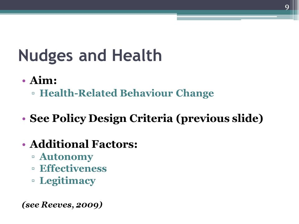 Nudges and Health Aim: ▫Health-Related Behaviour Change See Policy Design Criteria (previous slide) Additional Factors: ▫Autonomy ▫Effectiveness ▫Legi