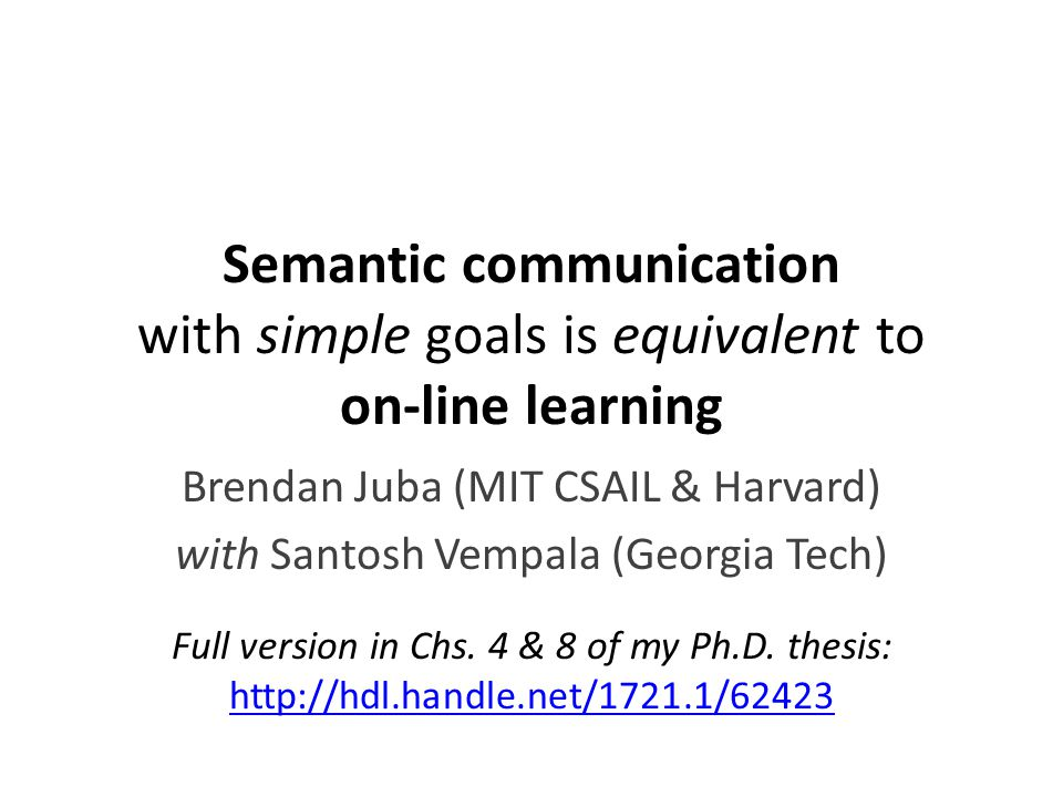 Semantic communication with simple goals is equivalent to on-line learning Brendan Juba (MIT CSAIL & Harvard) with Santosh Vempala (Georgia Tech) Full version in Chs.