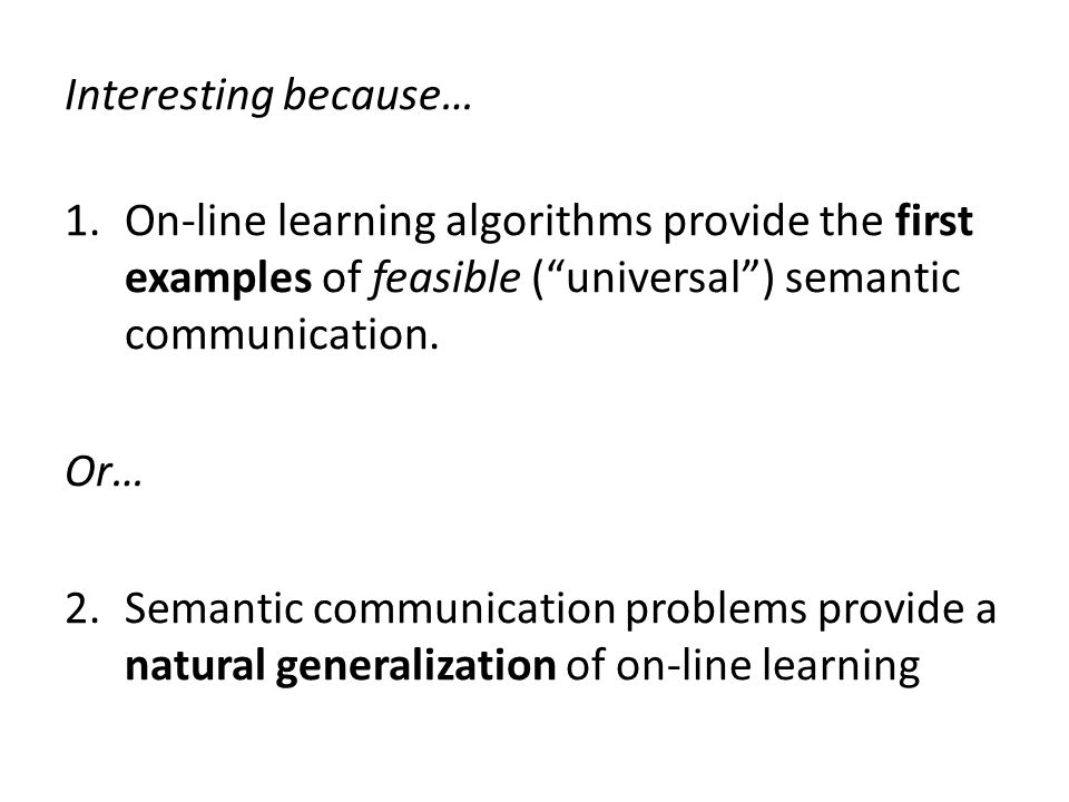 Interesting because… 1.On-line learning algorithms provide the first examples of feasible ( universal ) semantic communication.