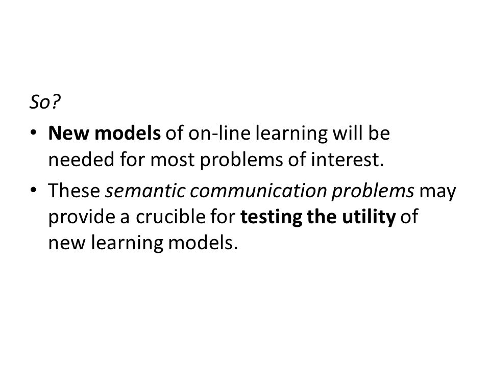 So. New models of on-line learning will be needed for most problems of interest.